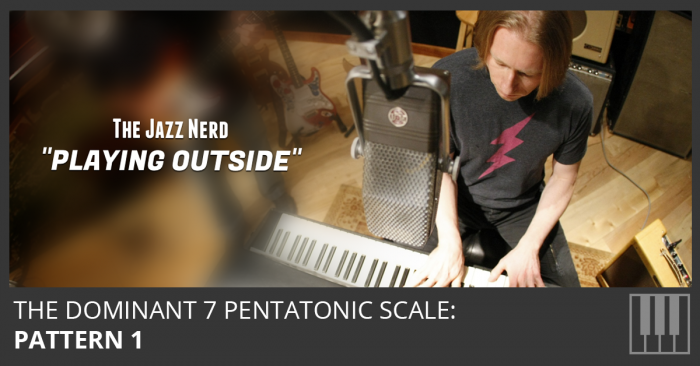 Playing Outside: The Dominant 7 Pentatonic Scale Pattern 1